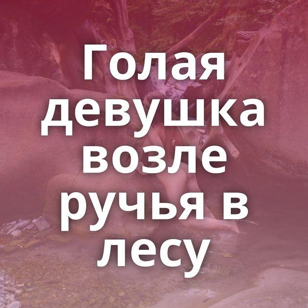 Голая девушка возле ручья в лесу
