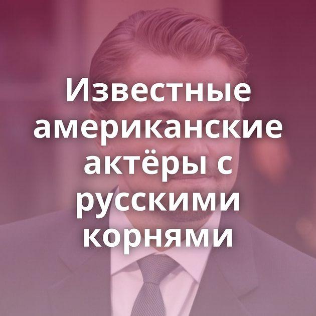 Известные американские актёры с русскими корнями