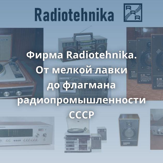 Фирма Radiotehnika. Отмелкой лавки дофлагмана радиопромышленности СССР
