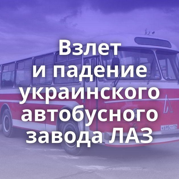Взлет ипадение украинского автобусного завода ЛАЗ