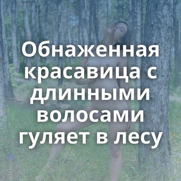 Обнаженная красавица с длинными волосами гуляет в лесу