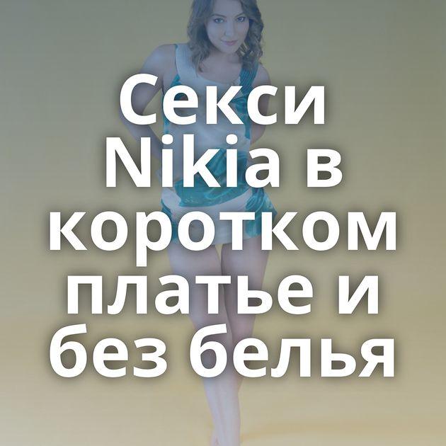 Секси Nikia в коротком платье и без белья
