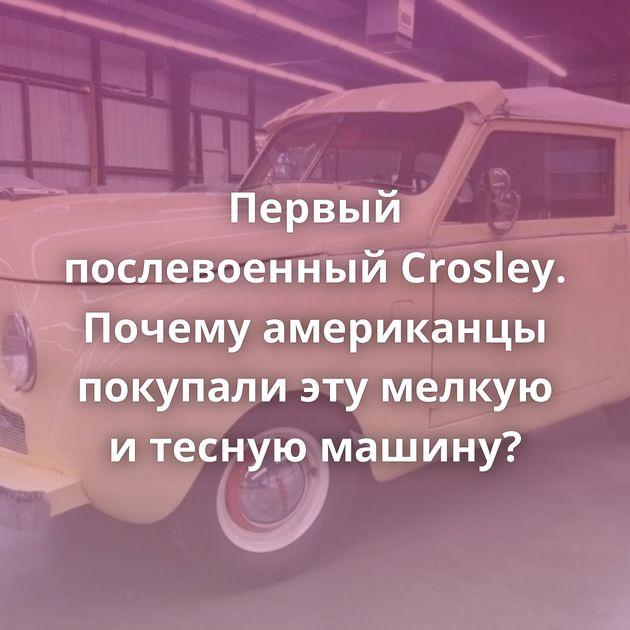 Первый послевоенный Crosley. Почему американцы покупали этумелкую итесную машину?