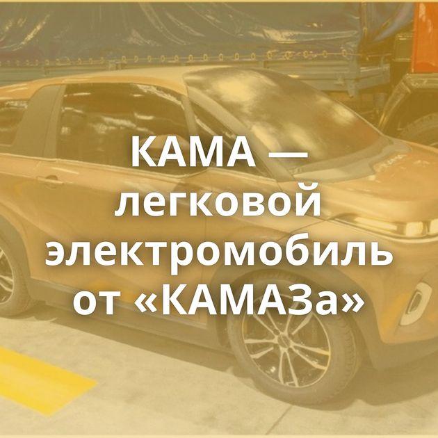 КАМА — легковой электромобиль от«КАМАЗа»