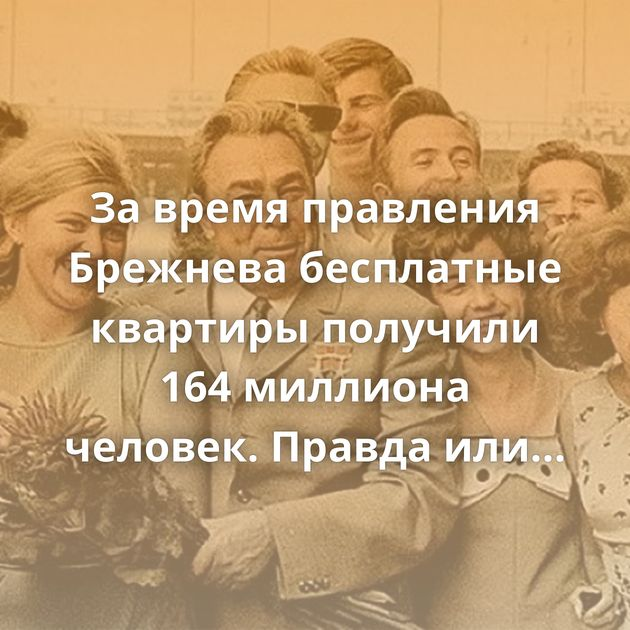 Завремя правления Брежнева бесплатные квартиры получили 164миллиона человек. Правда илимиф?