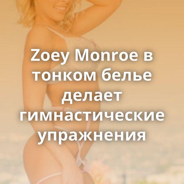 Zoey Monroe в тонком белье делает гимнастические упражнения