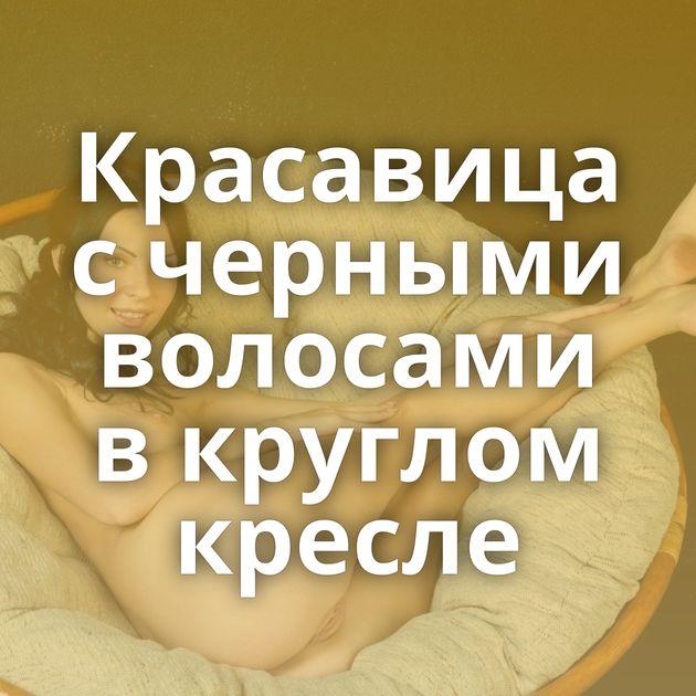 Красавица с черными волосами в круглом кресле