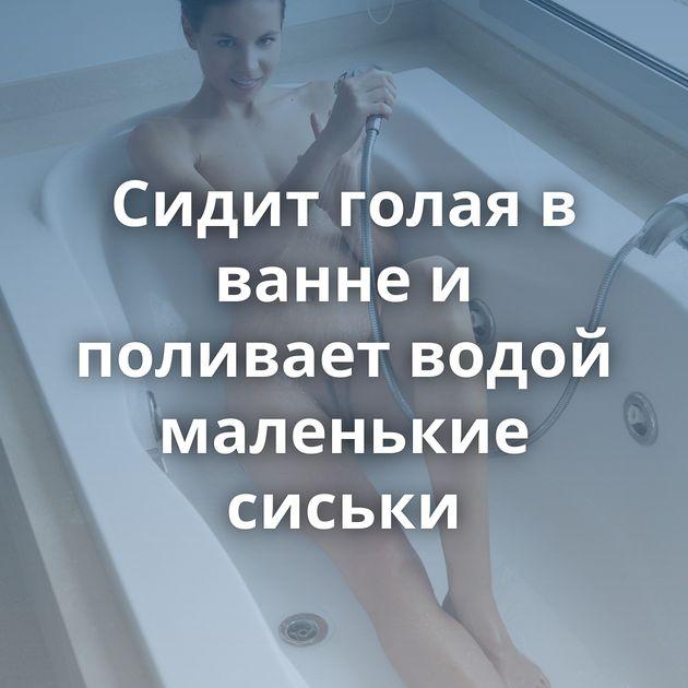 Сидит голая в ванне и поливает водой маленькие сиськи