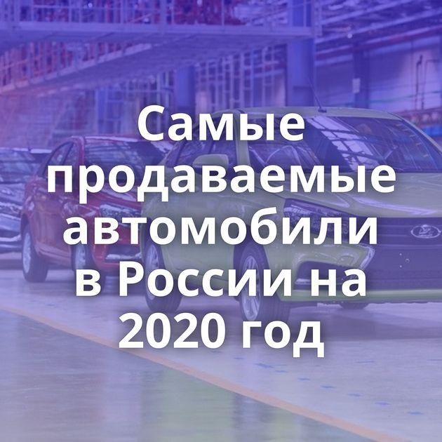 Самые продаваемые автомобили в России на 2020 год