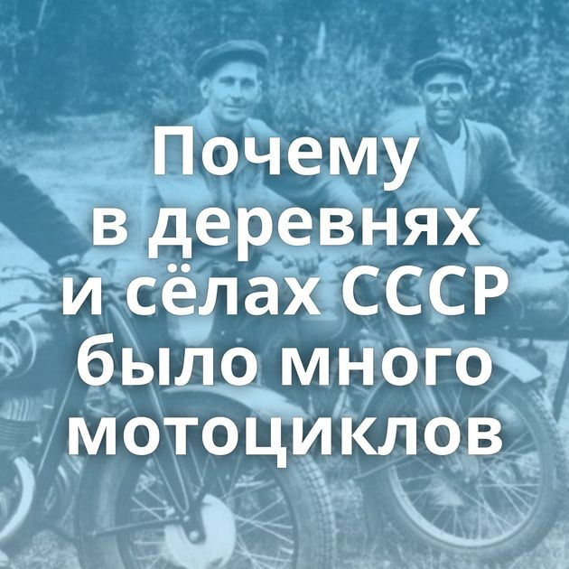 Почему вдеревнях исёлах СССР было много мотоциклов