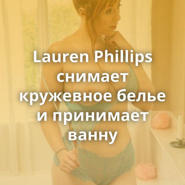 Lauren Phillips снимает кружевное белье и принимает ванну
