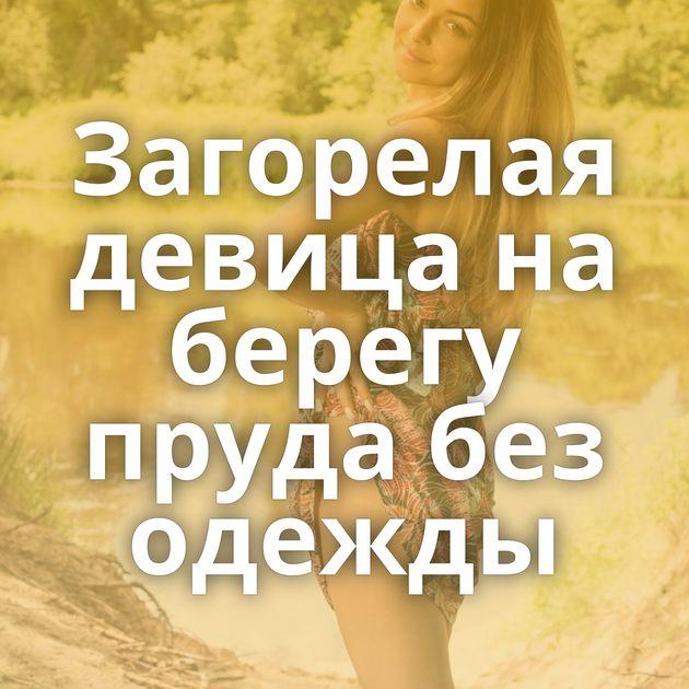 Загорелая девица на берегу пруда без одежды