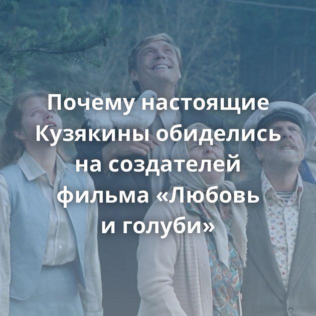 Почему настоящие Кузякины обиделись насоздателей фильма «Любовь иголуби»