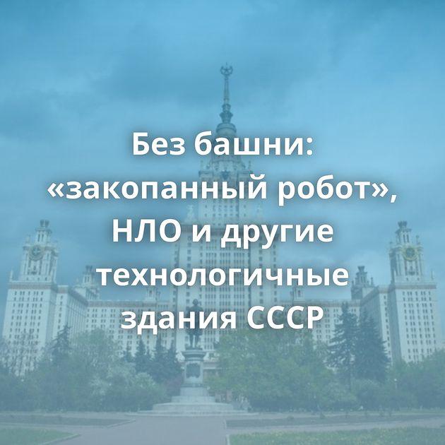 Безбашни: «закопанный робот», НЛОидругие технологичные здания СССР