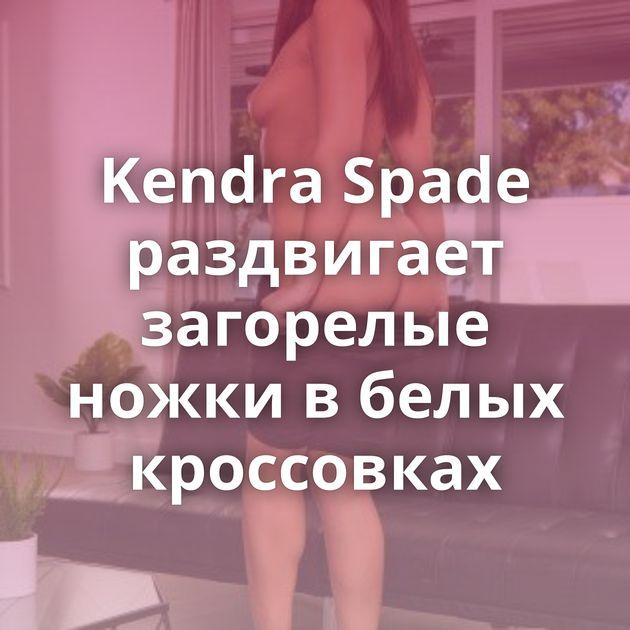 Kendra Spade раздвигает загорелые ножки в белых кроссовках