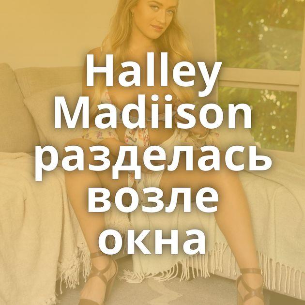 Halley Madiison разделась возле окна
