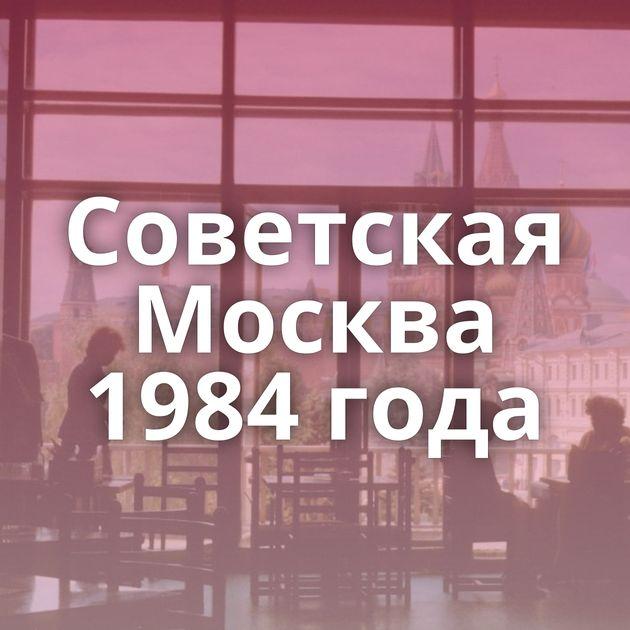Советская Москва 1984 года