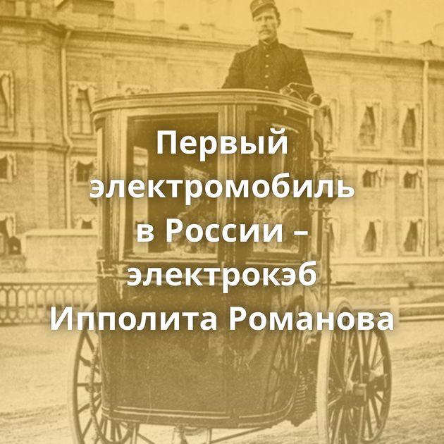 Первый электромобиль вРоссии – электрокэб Ипполита Романова