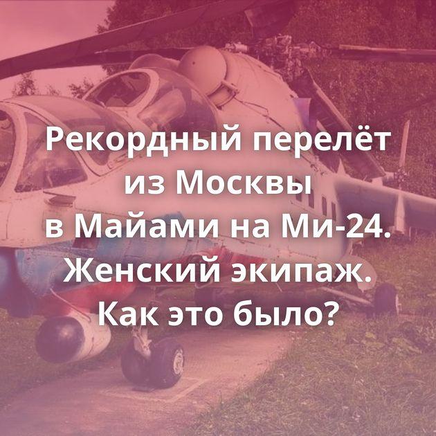 Рекордный перелёт изМосквы вМайами наМи-24. Женский экипаж. Какэтобыло?