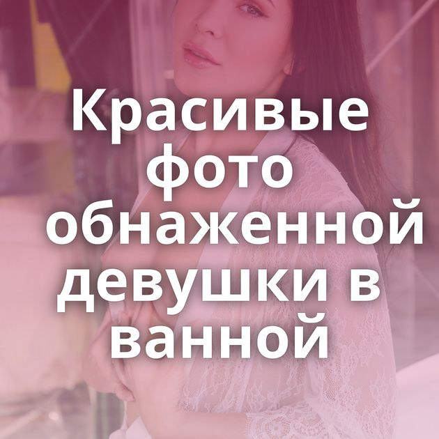 Красивые фото обнаженной девушки в ванной