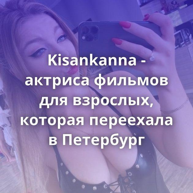 Kisankanna - актриса фильмов для взрослых, которая переехала в Петербург