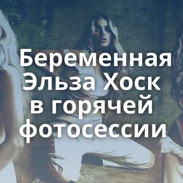 Беременная Эльза Хоск в горячей фотосессии