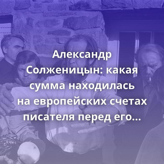 Александр Солженицын: какая сумма находилась наевропейских счетах писателя перед еговысылкой изстраны