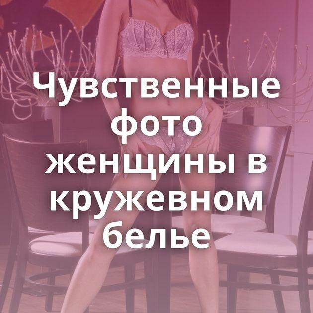 Чувственные фото женщины в кружевном белье