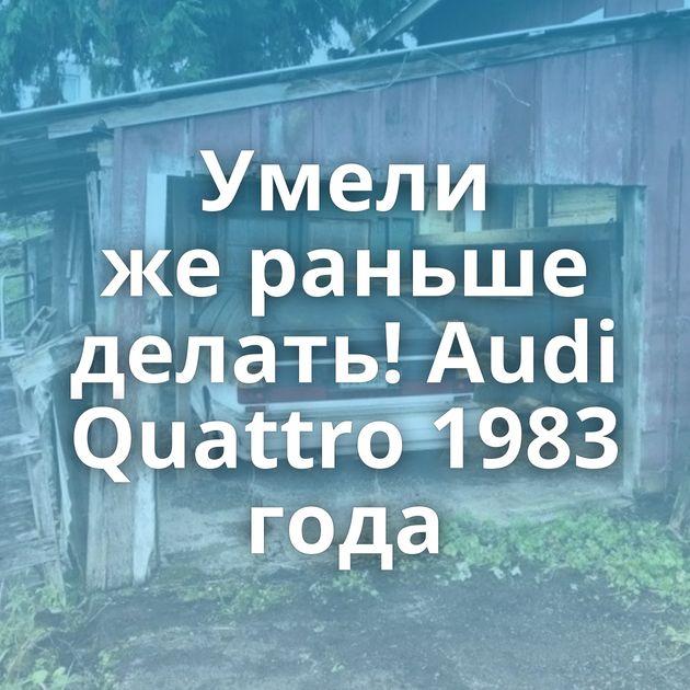 Умели жераньше делать! Audi Quattro 1983 года