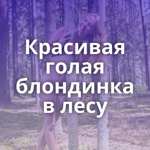 Красивая голая блондинка в лесу