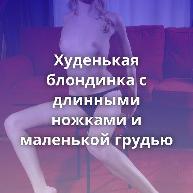 Худенькая блондинка с длинными ножками и маленькой грудью