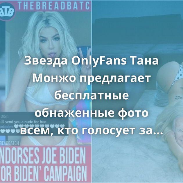 Звезда OnlyFans Тана Монжо предлагает бесплатные обнаженные фото всем, кто голосует за Байдена