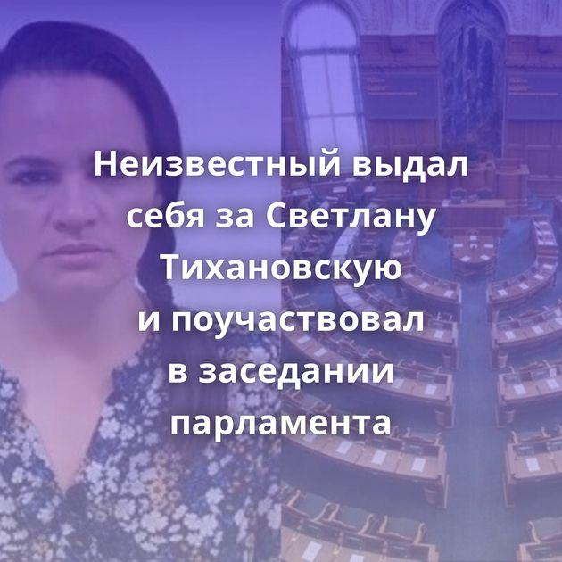 Неизвестный выдал себя заСветлану Тихановскую ипоучаствовал взаседании парламента
