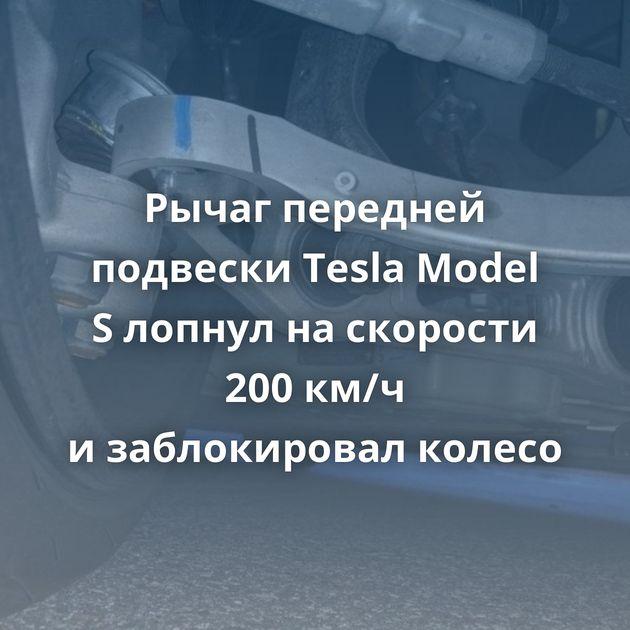 Рычаг передней подвески Tesla Model Sлопнул наскорости 200км/ч изаблокировал колесо