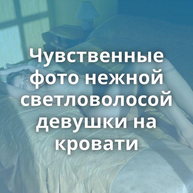 Чувственные фото нежной светловолосой девушки на кровати