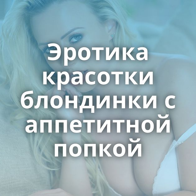 Эротика красотки блондинки с аппетитной попкой