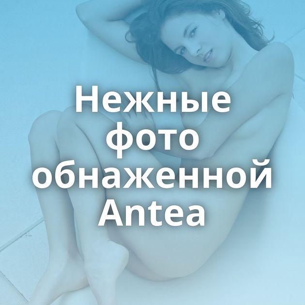 Нежные фото обнаженной Antea