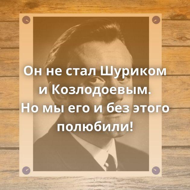 Оннестал Шуриком иКозлодоевым. Номыегоибезэтого полюбили!
