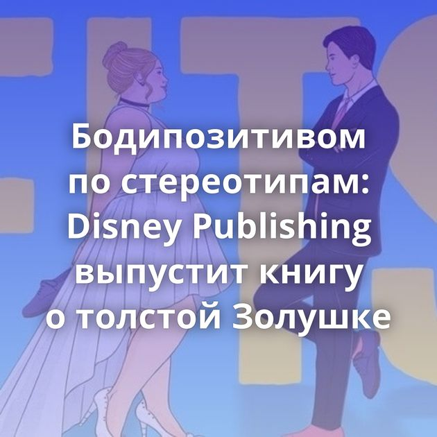 Бодипозитивом постереотипам: Disney Publishing выпустит книгу отолстой Золушке
