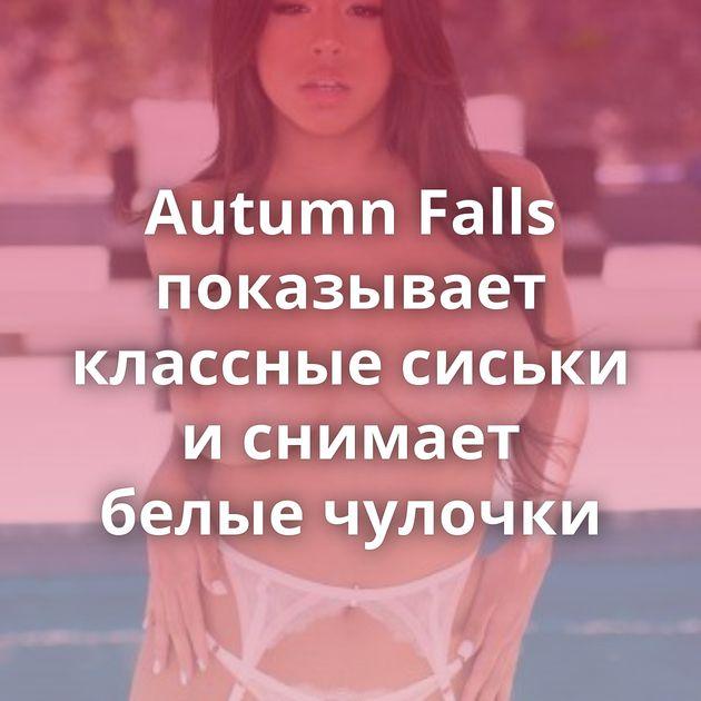 Autumn Falls показывает классные сиськи и снимает белые чулочки