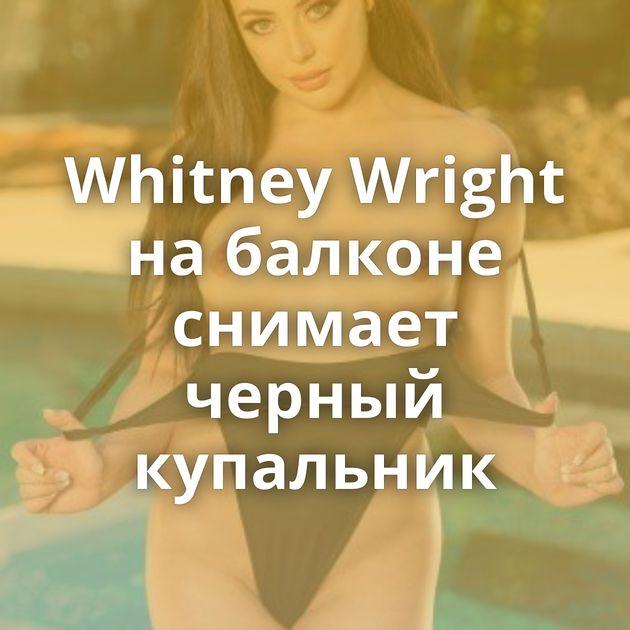 Whitney Wright на балконе снимает черный купальник