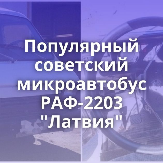 Популярный советский микроавтобус РАФ-2203