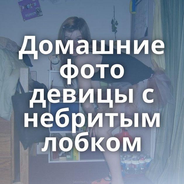 Домашние фото девицы с небритым лобком