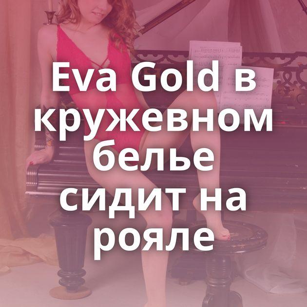 Eva Gold в кружевном белье сидит на рояле