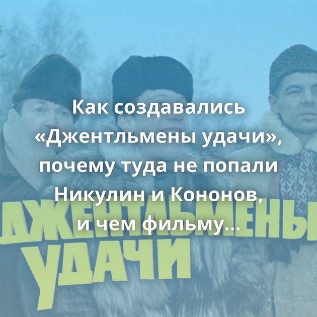 Каксоздавались «Джентльмены удачи», почему туда непопали Никулин иКононов, ичемфильму помог Брежнев