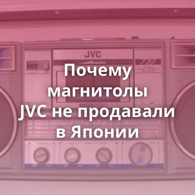 Почему магнитолы JVCнепродавали вЯпонии