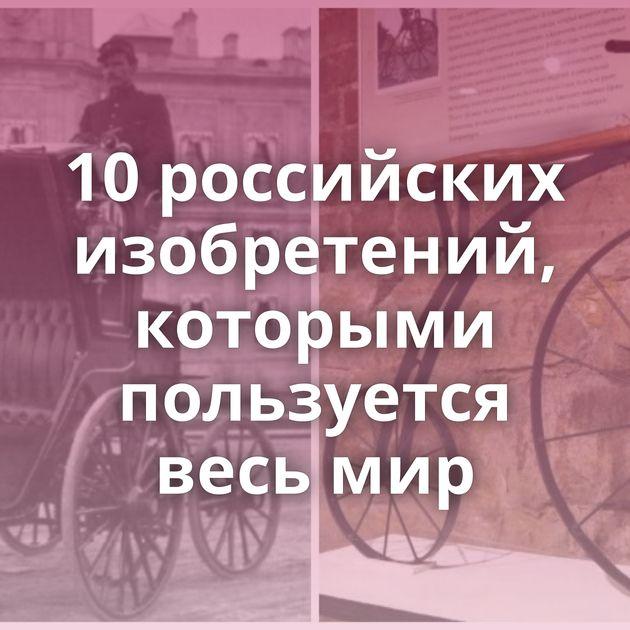 10российских изобретений, которыми пользуется весь мир