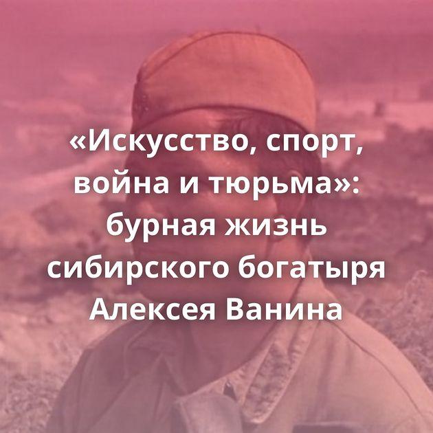 «Искусство, спорт, война итюрьма»: бурная жизнь сибирского богатыря Алексея Ванина