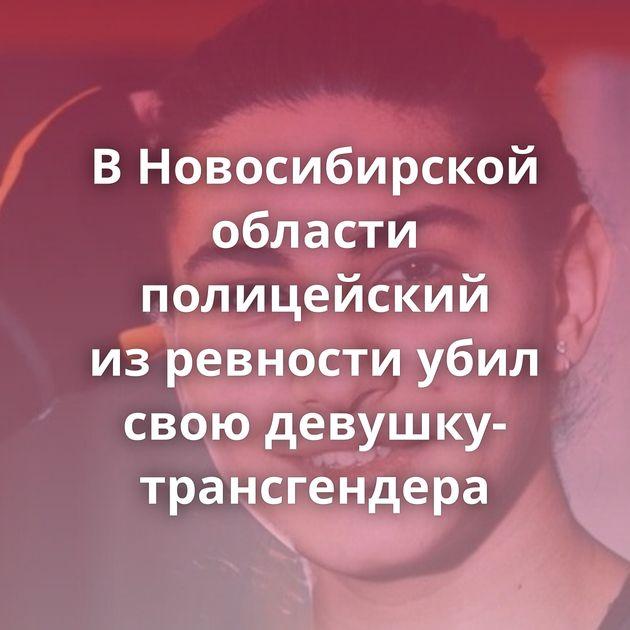 ВНовосибирской области полицейский изревности убил свою девушку-трансгендера