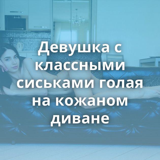 Девушка с классными сиськами голая на кожаном диване